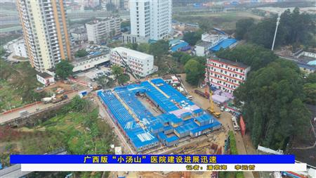"""广西版""""小汤山""""医院建设进展迅速"""